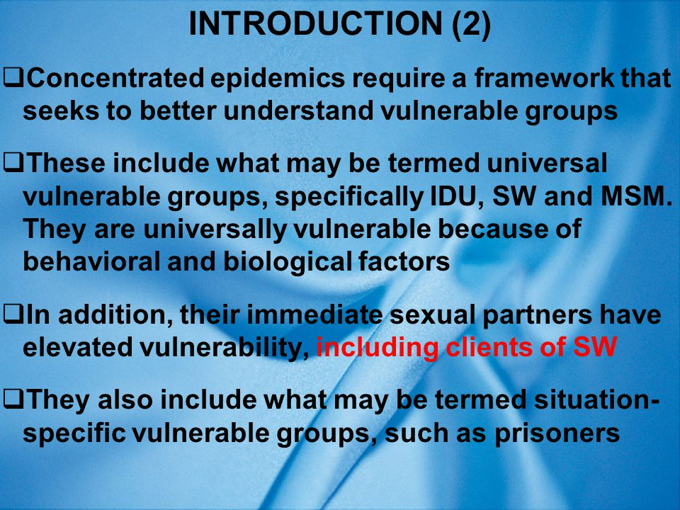 INTRODUCTION (3)  Historically, epidemics generalized if they exceeded arbitrary threshold, such as 1% of general population  However, formulaic definitions inhibit understanding – need alternative definition  Epidemics concentrated if transmission mostly among vulnerable groups and if protecting vulnerable groups would protect wider society  Conversely, epidemics generalized if transmission mainly outside vulnerable groups and would continue despite effective vulnerable group interventions