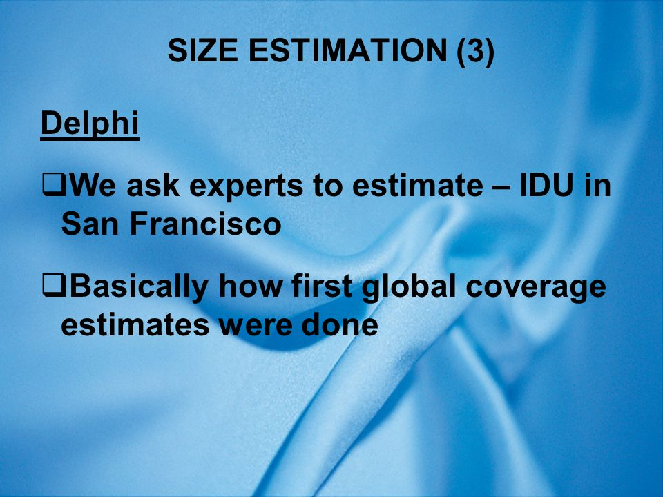 SIZE ESTIMATION (3) Delphi  We ask experts to estimate – IDU in San Francisco  Basically how first global coverage estimates were done