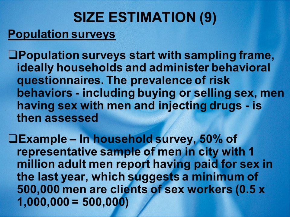 SIZE ESTIMATION (9) Population surveys  Population surveys start with sampling frame, ideally households and administer behavioral questionnaires.