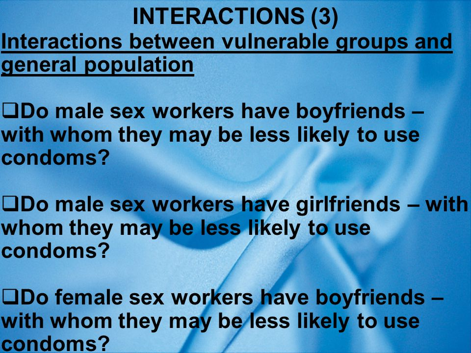INTERACTIONS (3) Interactions between vulnerable groups and general population  Do male sex workers have boyfriends – with whom they may be less likely to use condoms.