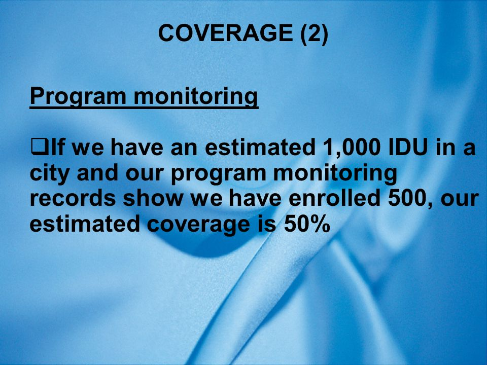 COVERAGE (2) Program monitoring  If we have an estimated 1,000 IDU in a city and our program monitoring records show we have enrolled 500, our estimated coverage is 50%
