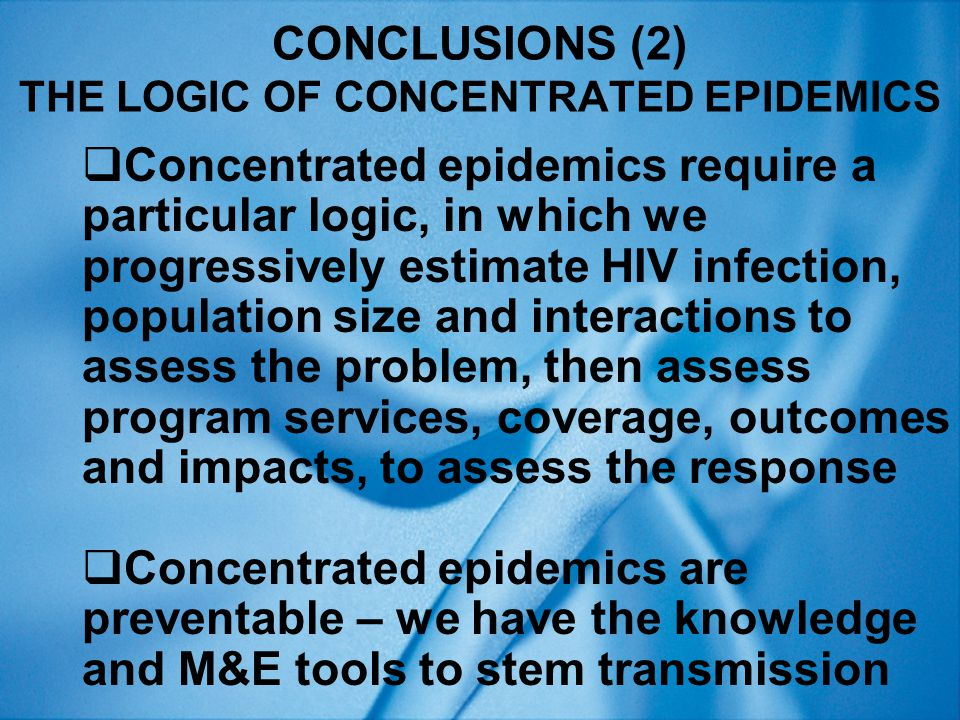 CONCLUSIONS (2) THE LOGIC OF CONCENTRATED EPIDEMICS  Concentrated epidemics require a particular logic, in which we progressively estimate HIV infection, population size and interactions to assess the problem, then assess program services, coverage, outcomes and impacts, to assess the response  Concentrated epidemics are preventable – we have the knowledge and M&E tools to stem transmission