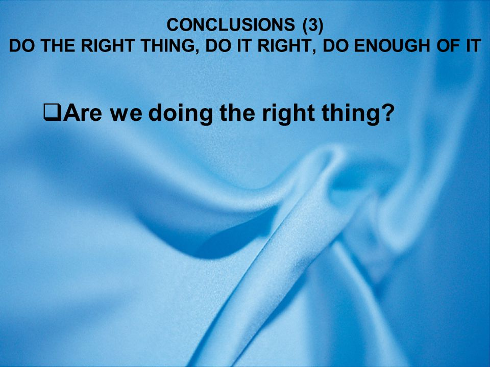 CONCLUSIONS (3) DO THE RIGHT THING, DO IT RIGHT, DO ENOUGH OF IT  Are we doing the right thing?
