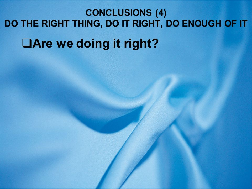 CONCLUSIONS (4) DO THE RIGHT THING, DO IT RIGHT, DO ENOUGH OF IT  Are we doing it right?