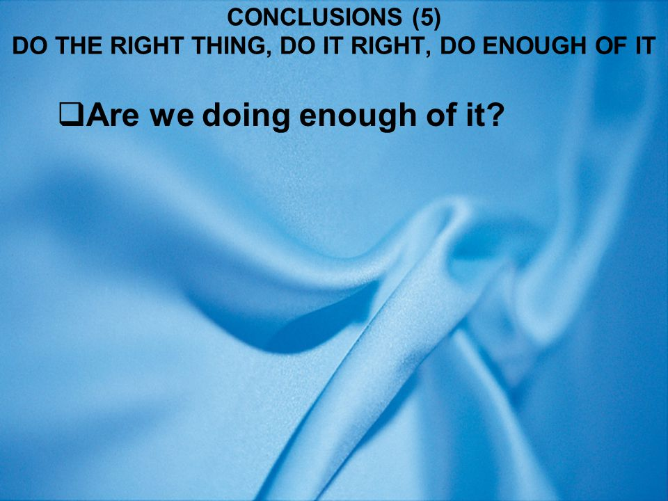 CONCLUSIONS (5) DO THE RIGHT THING, DO IT RIGHT, DO ENOUGH OF IT  Are we doing enough of it?