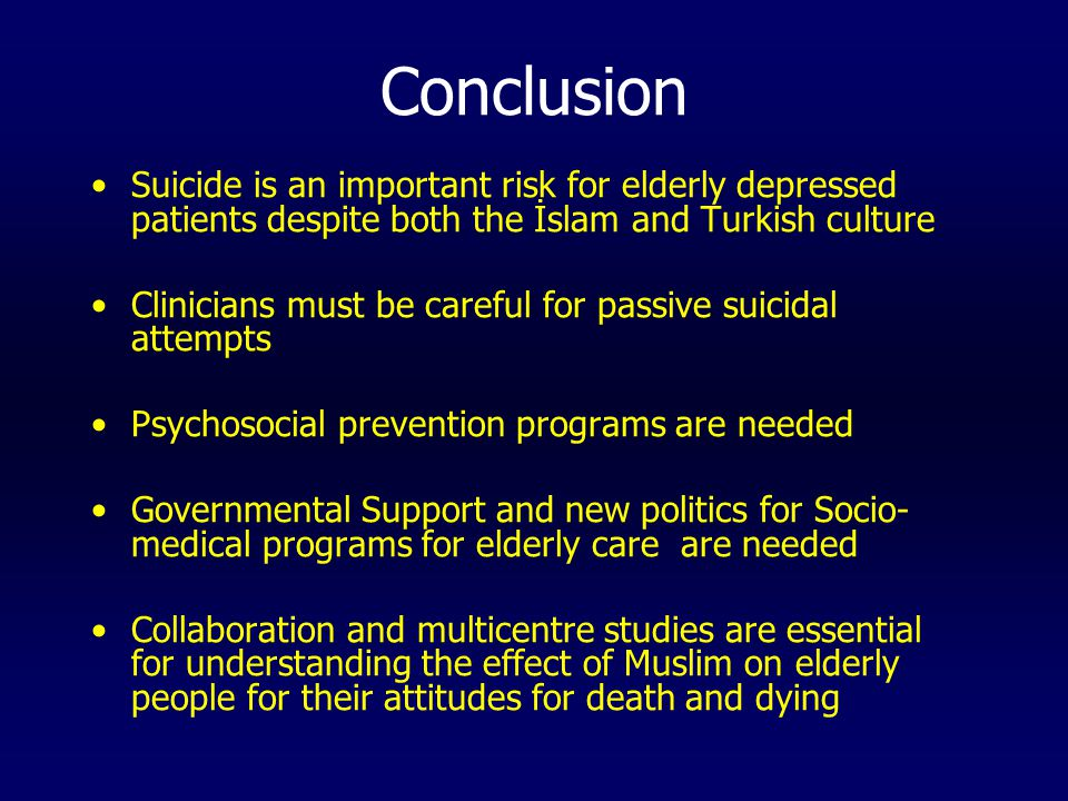 Conclusion Suicide is an important risk for elderly depressed patients despite both the İslam and Turkish culture Clinicians must be careful for passive suicidal attempts Psychosocial prevention programs are needed Governmental Support and new politics for Socio- medical programs for elderly care are needed Collaboration and multicentre studies are essential for understanding the effect of Muslim on elderly people for their attitudes for death and dying
