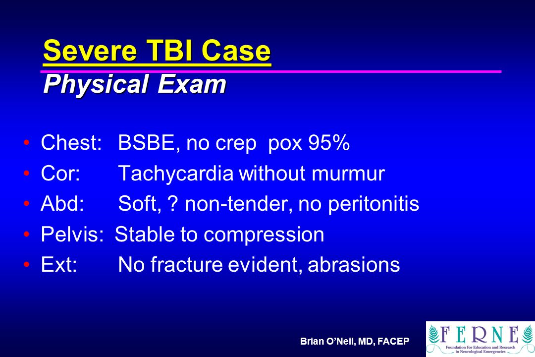 Brian O'Neil, MD, FACEP Severe TBI Case Physical Exam Chest:BSBE, no crep pox 95% Cor:Tachycardia without murmur Abd:Soft, .
