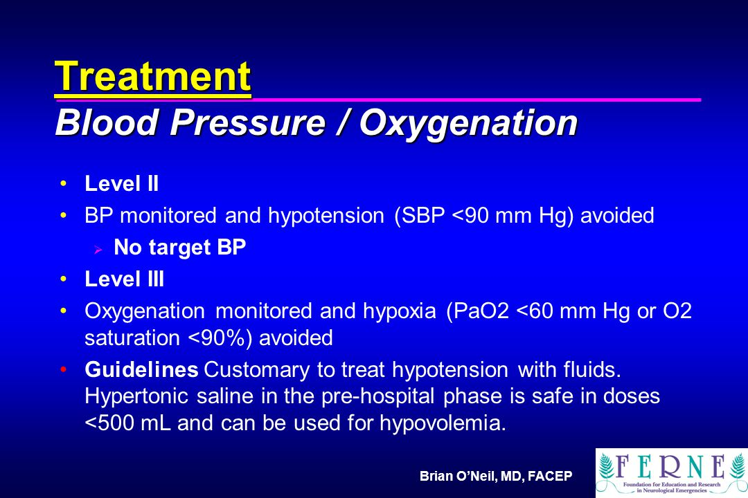 Brian O'Neil, MD, FACEP Treatment Blood Pressure / Oxygenation Level II BP monitored and hypotension (SBP <90 mm Hg) avoided  No target BP Level III Oxygenation monitored and hypoxia (PaO2 <60 mm Hg or O2 saturation <90%) avoided Guidelines Customary to treat hypotension with fluids.
