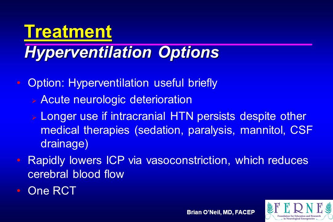 Brian O'Neil, MD, FACEP Treatment Hyperventilation Options Option: Hyperventilation useful briefly  Acute neurologic deterioration  Longer use if intracranial HTN persists despite other medical therapies (sedation, paralysis, mannitol, CSF drainage) Rapidly lowers ICP via vasoconstriction, which reduces cerebral blood flow One RCT