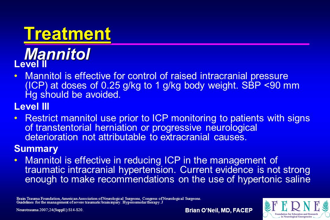 Brian O'Neil, MD, FACEP Treatment Mannitol Level II Mannitol is effective for control of raised intracranial pressure (ICP) at doses of 0.25 g/kg to 1 g/kg body weight.
