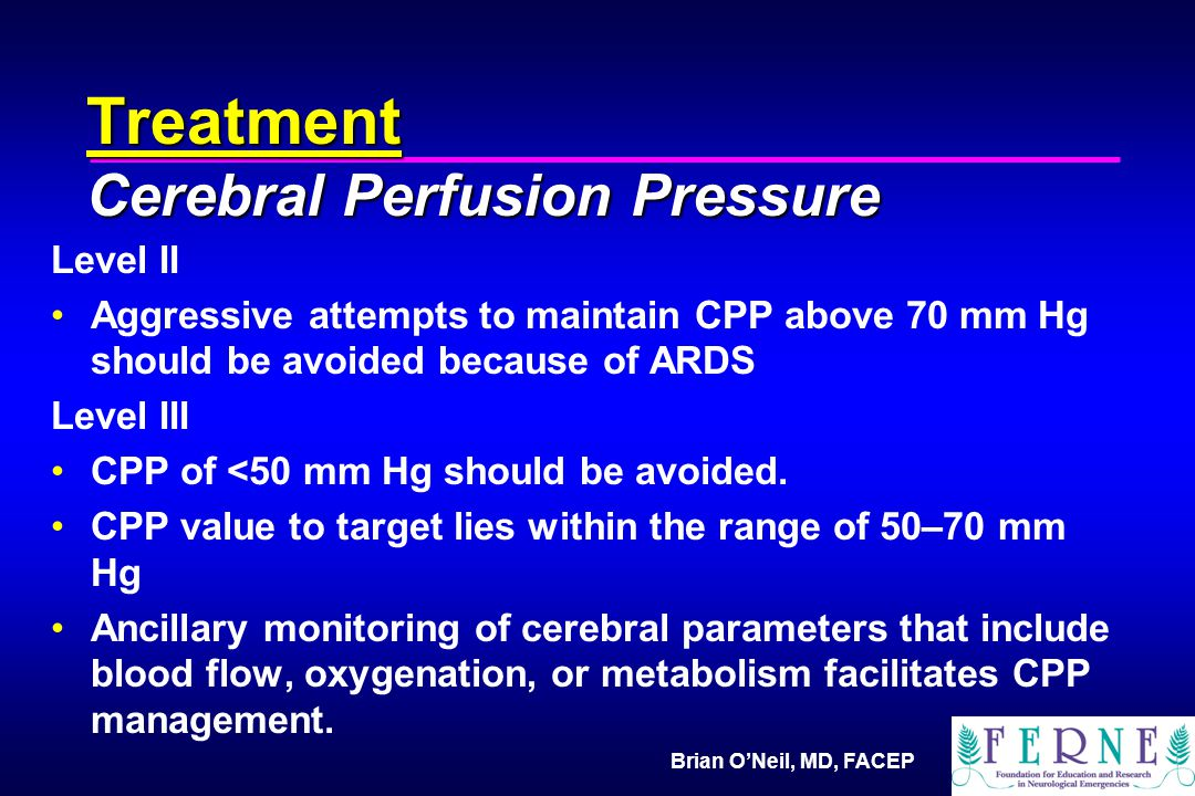 Brian O'Neil, MD, FACEP Treatment Cerebral Perfusion Pressure Level II Aggressive attempts to maintain CPP above 70 mm Hg should be avoided because of ARDS Level III CPP of <50 mm Hg should be avoided.