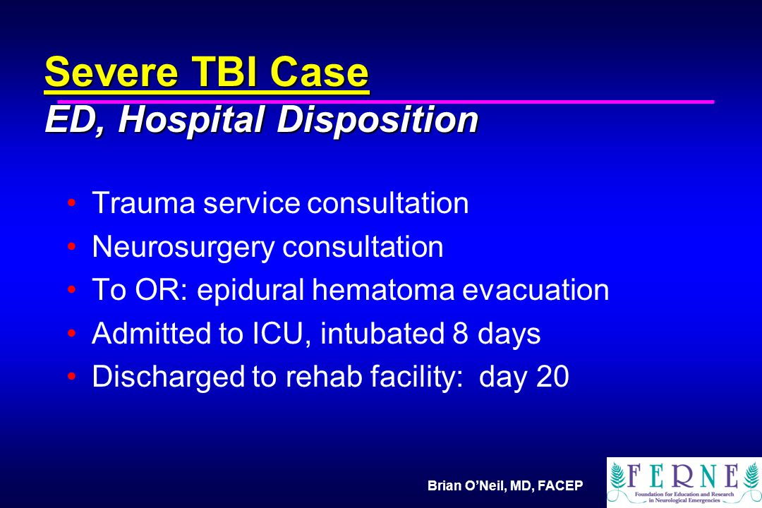 Brian O'Neil, MD, FACEP Severe TBI Case ED, Hospital Disposition Trauma service consultation Neurosurgery consultation To OR: epidural hematoma evacuation Admitted to ICU, intubated 8 days Discharged to rehab facility: day 20