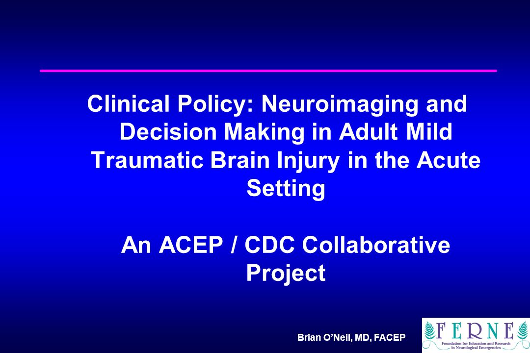 Brian O'Neil, MD, FACEP Clinical Policy: Neuroimaging and Decision Making in Adult Mild Traumatic Brain Injury in the Acute Setting An ACEP / CDC Collaborative Project