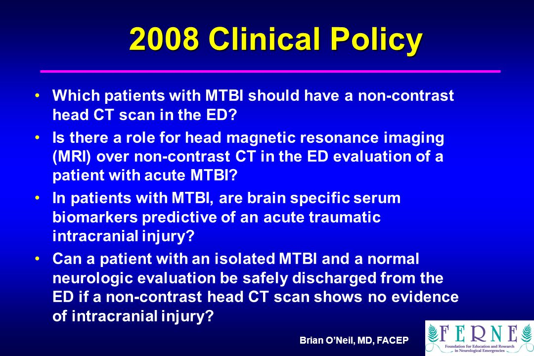 Brian O'Neil, MD, FACEP 2008 Clinical Policy Which patients with MTBI should have a non-contrast head CT scan in the ED.