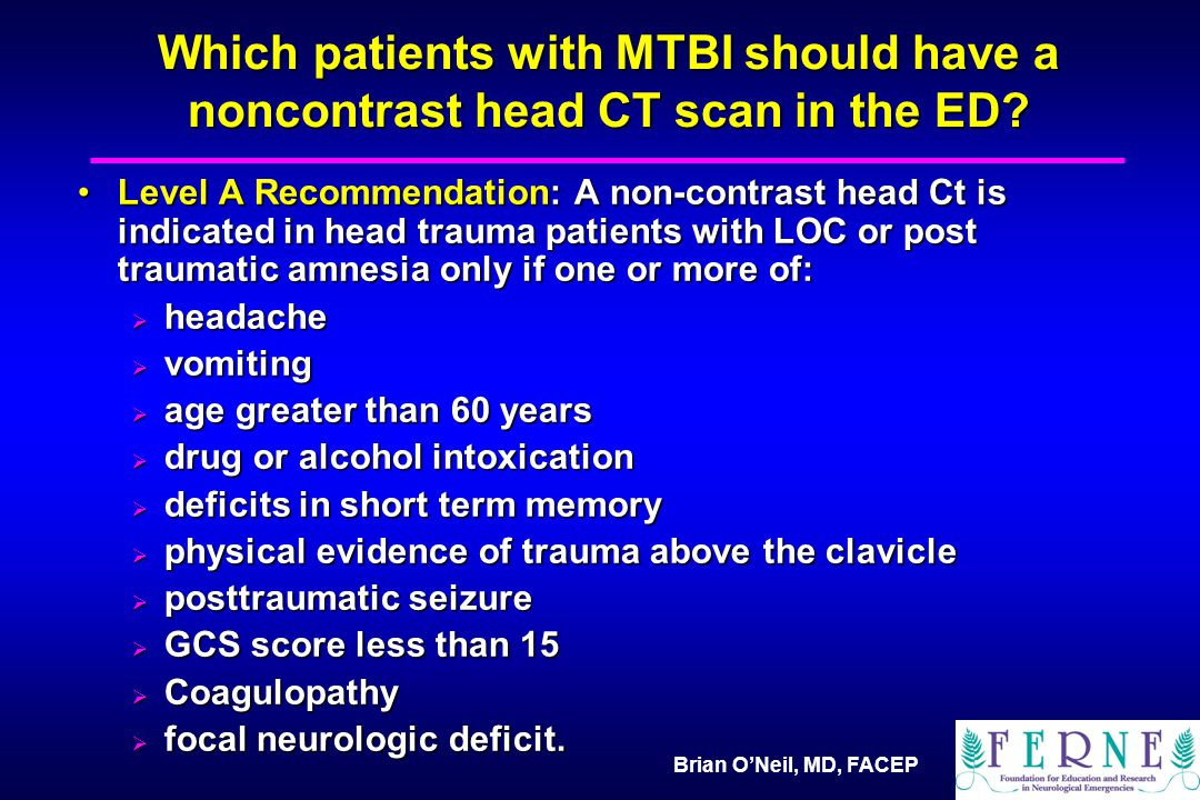 Brian O'Neil, MD, FACEP Which patients with MTBI should have a noncontrast head CT scan in the ED.