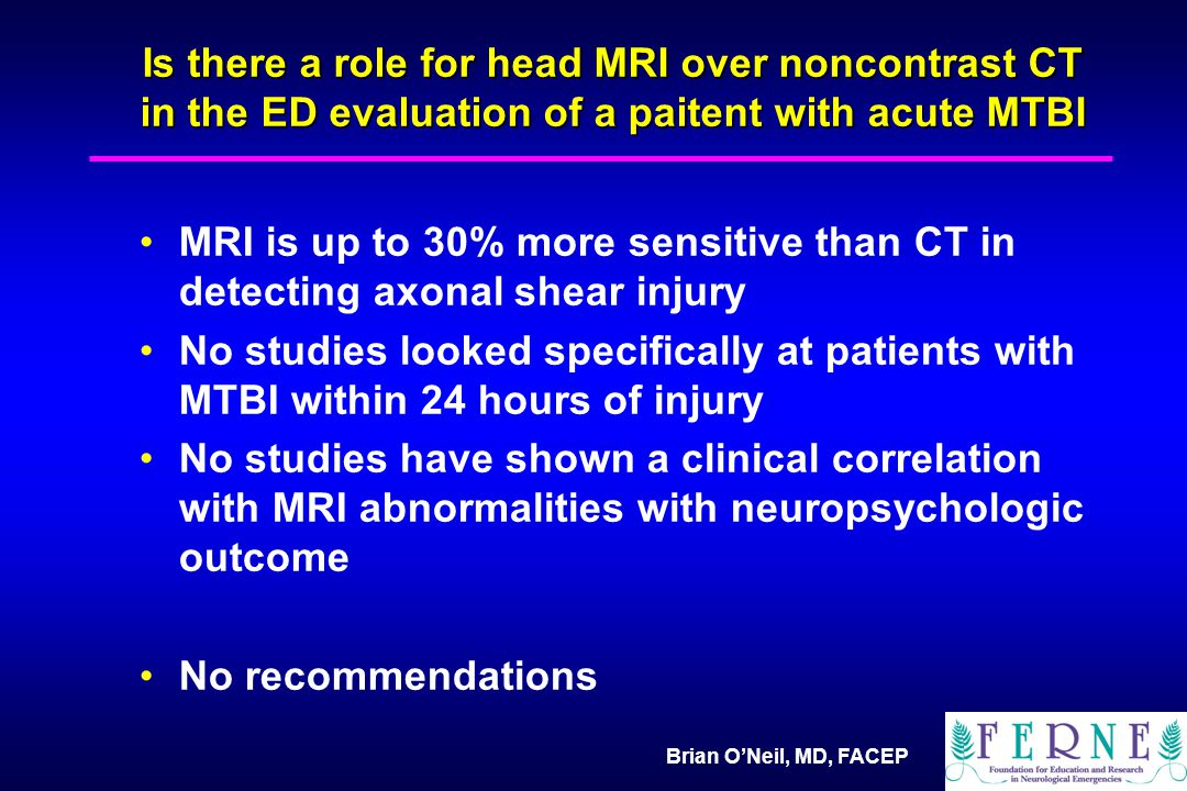 Brian O'Neil, MD, FACEP Is there a role for head MRI over noncontrast CT in the ED evaluation of a paitent with acute MTBI MRI is up to 30% more sensitive than CT in detecting axonal shear injury No studies looked specifically at patients with MTBI within 24 hours of injury No studies have shown a clinical correlation with MRI abnormalities with neuropsychologic outcome No recommendations