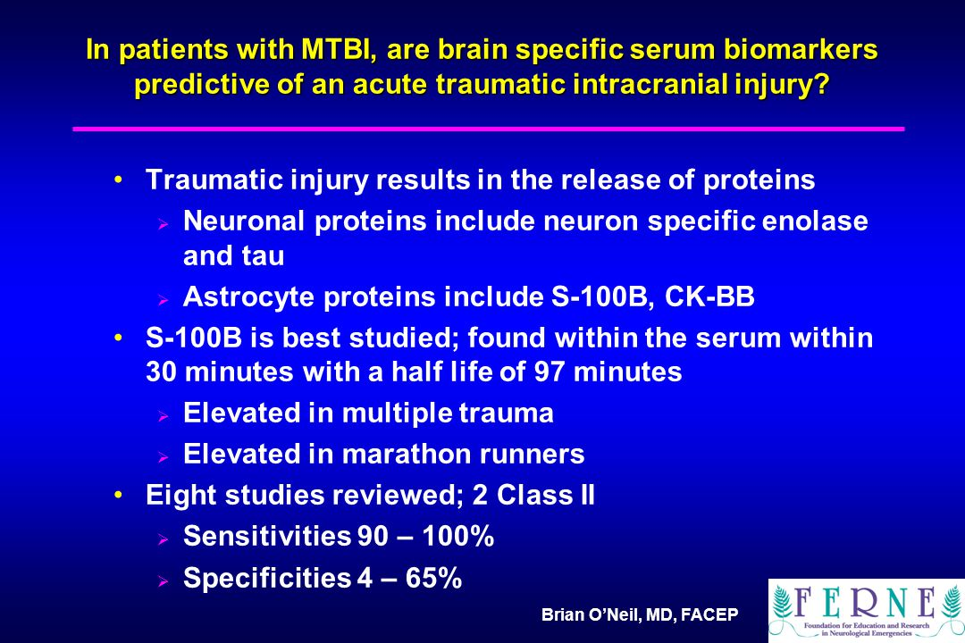 Brian O'Neil, MD, FACEP In patients with MTBI, are brain specific serum biomarkers predictive of an acute traumatic intracranial injury.