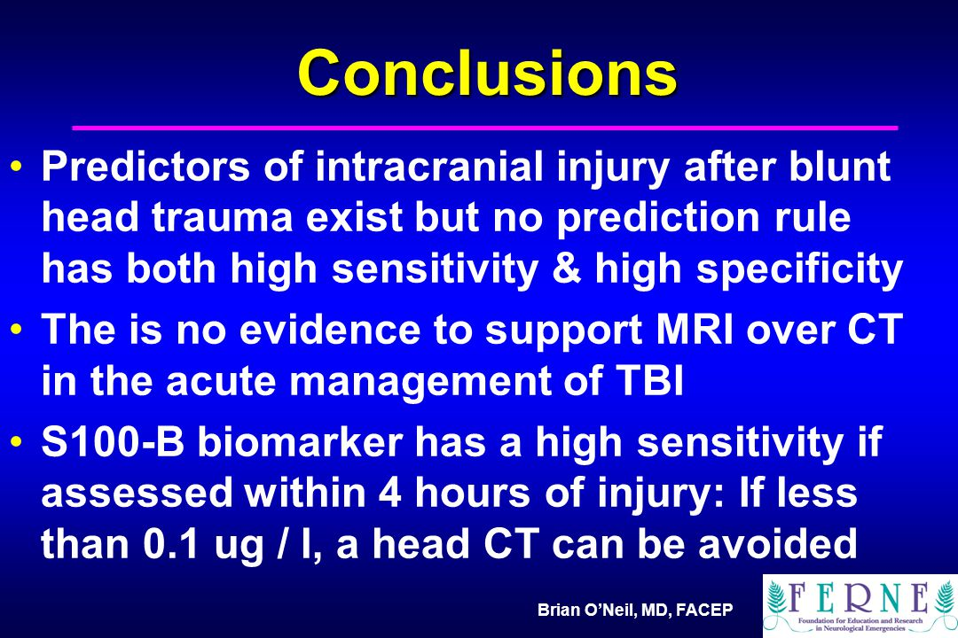 Brian O'Neil, MD, FACEP Conclusions Predictors of intracranial injury after blunt head trauma exist but no prediction rule has both high sensitivity & high specificity The is no evidence to support MRI over CT in the acute management of TBI S100-B biomarker has a high sensitivity if assessed within 4 hours of injury: If less than 0.1 ug / l, a head CT can be avoided