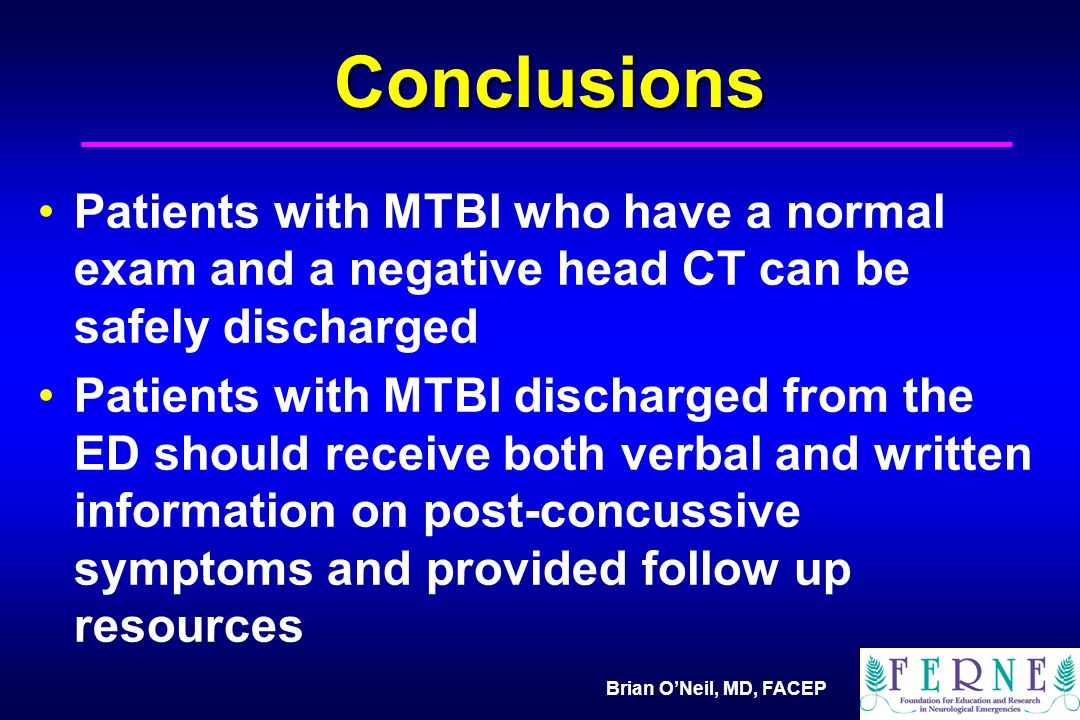 Brian O'Neil, MD, FACEP Conclusions Patients with MTBI who have a normal exam and a negative head CT can be safely discharged Patients with MTBI discharged from the ED should receive both verbal and written information on post-concussive symptoms and provided follow up resources