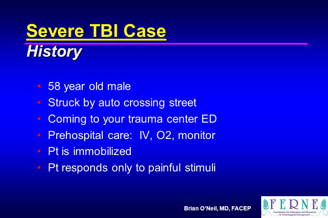 Brian O'Neil, MD, FACEP Severe TBI Case History 58 year old male Struck by auto crossing street Coming to your trauma center ED Prehospital care: IV, O2, monitor Pt is immobilized Pt responds only to painful stimuli