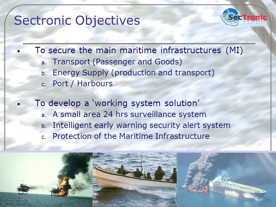 3 Sectronic Objectives To secure the main maritime infrastructures (MI) a. Transport (Passenger and Goods) b. Energy Supply (production and transport)