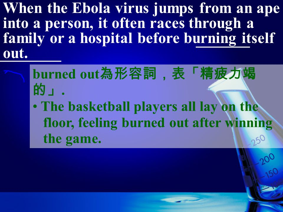 When the Ebola virus jumps from an ape into a person, it often races through a family or a hospital before burning itself out. burn itself (one's self