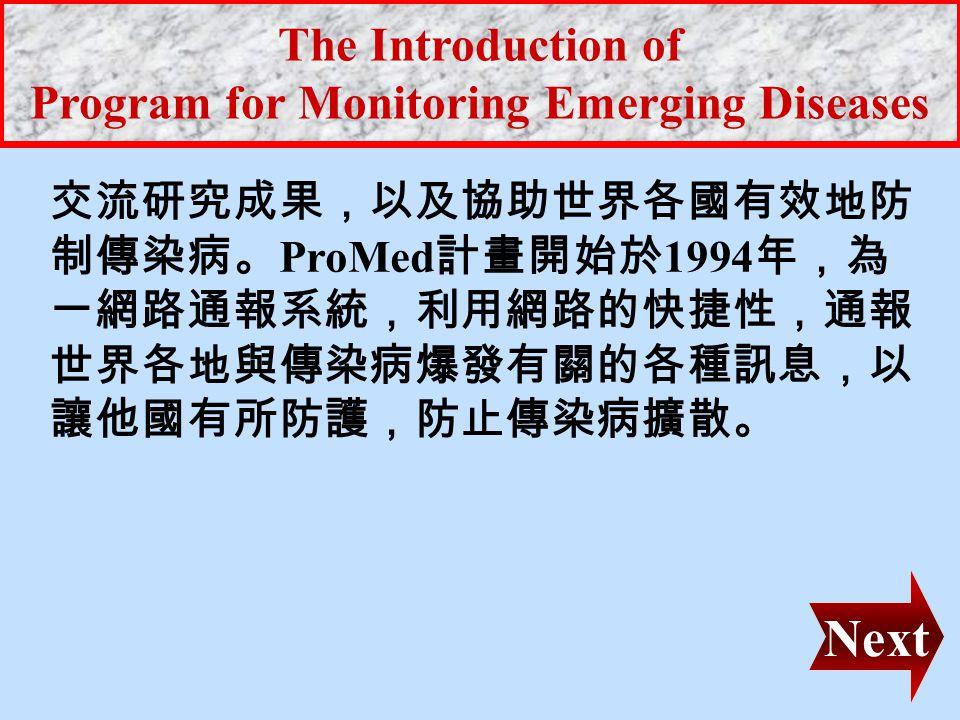 The Introduction of Program for Monitoring Emerging Diseases 世界疫症情報網 (Program for Monitoring Emerging Diseases) 簡稱 ProMed ,是 International Society of Infectious Diseases (ISID) 底下的一個計畫。 ISID 是由 International Congress on Infectious Diseases (ICID) 和 International Federationon Infectious and Parasitic Diseases (IFIPD) 兩個 組織於 1986 年合併而產生的協會,會員含括 來自世界 155 個國家的傳染病學專家。其宗旨 是為藉由研究增加對傳染病的認識,並分享