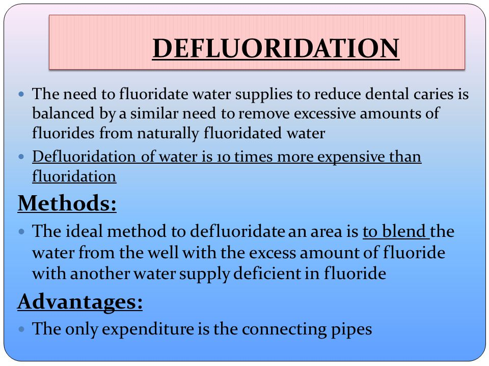 DEFLUORIDATION The need to fluoridate water supplies to reduce dental caries is balanced by a similar need to remove excessive amounts of fluorides from naturally fluoridated water Defluoridation of water is 10 times more expensive than fluoridation Methods: The ideal method to defluoridate an area is to blend the water from the well with the excess amount of fluoride with another water supply deficient in fluoride Advantages: The only expenditure is the connecting pipes