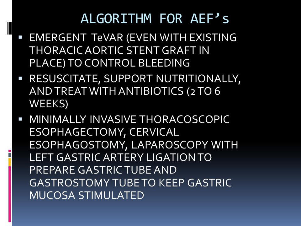 ALGORITHM FOR AEF's  EMERGENT TeVAR (EVEN WITH EXISTING THORACIC AORTIC STENT GRAFT IN PLACE) TO CONTROL BLEEDING  RESUSCITATE, SUPPORT NUTRITIONALLY, AND TREAT WITH ANTIBIOTICS (2 TO 6 WEEKS)  MINIMALLY INVASIVE THORACOSCOPIC ESOPHAGECTOMY, CERVICAL ESOPHAGOSTOMY, LAPAROSCOPY WITH LEFT GASTRIC ARTERY LIGATION TO PREPARE GASTRIC TUBE AND GASTROSTOMY TUBE TO KEEP GASTRIC MUCOSA STIMULATED