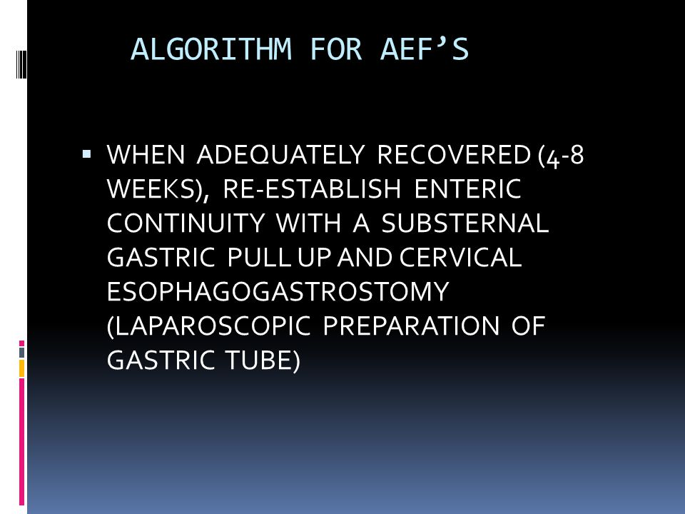 ALGORITHM FOR AEF'S  WHEN ADEQUATELY RECOVERED (4-8 WEEKS), RE-ESTABLISH ENTERIC CONTINUITY WITH A SUBSTERNAL GASTRIC PULL UP AND CERVICAL ESOPHAGOGASTROSTOMY (LAPAROSCOPIC PREPARATION OF GASTRIC TUBE)