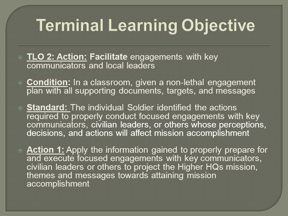  TLO 2: Action: Facilitate engagements with key communicators and local leaders  Condition: In a classroom, given a non-lethal engagement plan with all supporting documents, targets, and messages  Standard: The individual Soldier identified the actions required to properly conduct focused engagements with key communicators, civilian leaders, or others whose perceptions, decisions, and actions will affect mission accomplishment  Action 1: Apply the information gained to properly prepare for and execute focused engagements with key communicators, civilian leaders or others to project the Higher HQs mission, themes and messages towards attaining mission accomplishment
