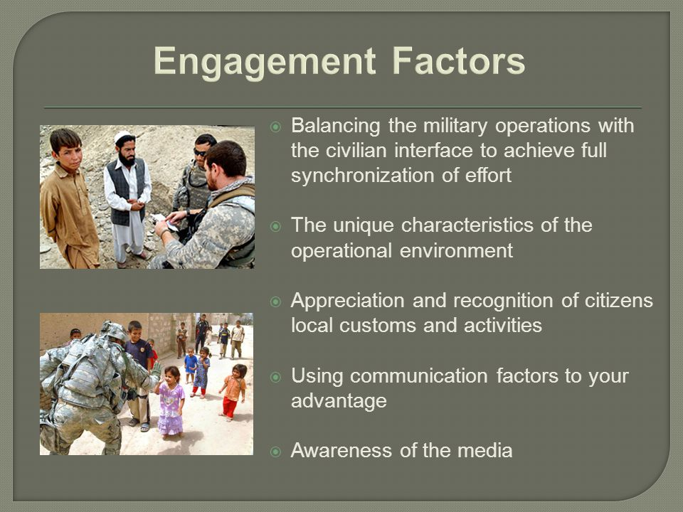  Balancing the military operations with the civilian interface to achieve full synchronization of effort  The unique characteristics of the operational environment  Appreciation and recognition of citizens local customs and activities  Using communication factors to your advantage  Awareness of the media