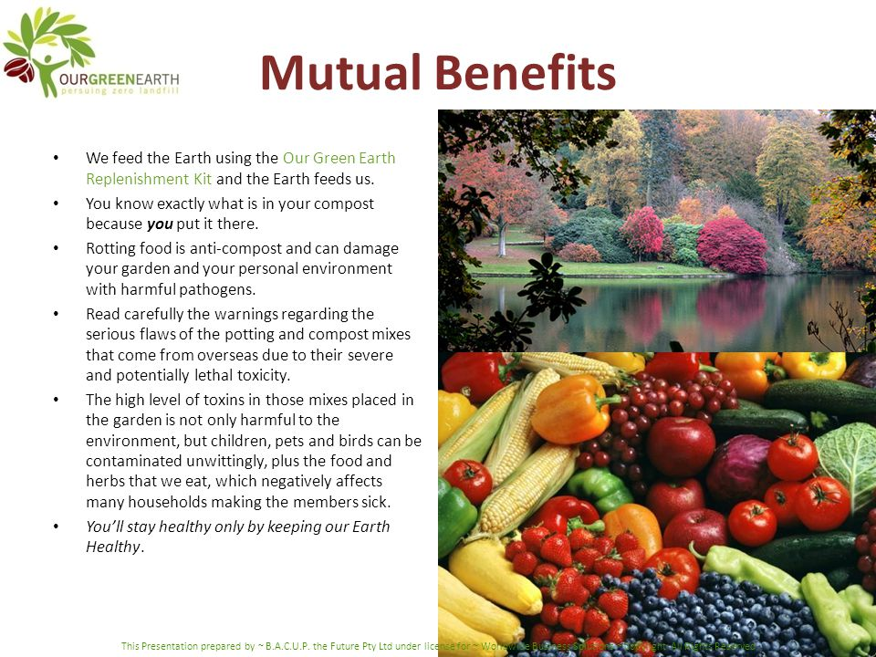 Mutual Benefits We feed the Earth using the Our Green Earth Replenishment Kit and the Earth feeds us. You know exactly what is in your compost because