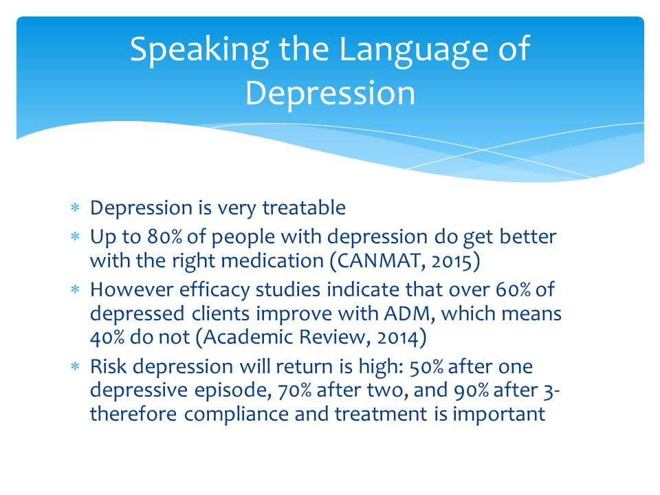  Depression is very treatable  Up to 80% of people with depression do get better with the right medication (CANMAT, 2015)  However efficacy studies
