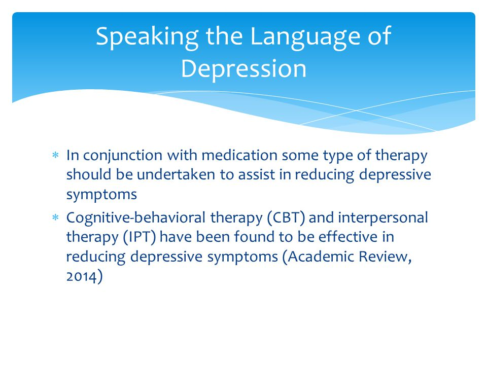  In conjunction with medication some type of therapy should be undertaken to assist in reducing depressive symptoms  Cognitive-behavioral therapy (C