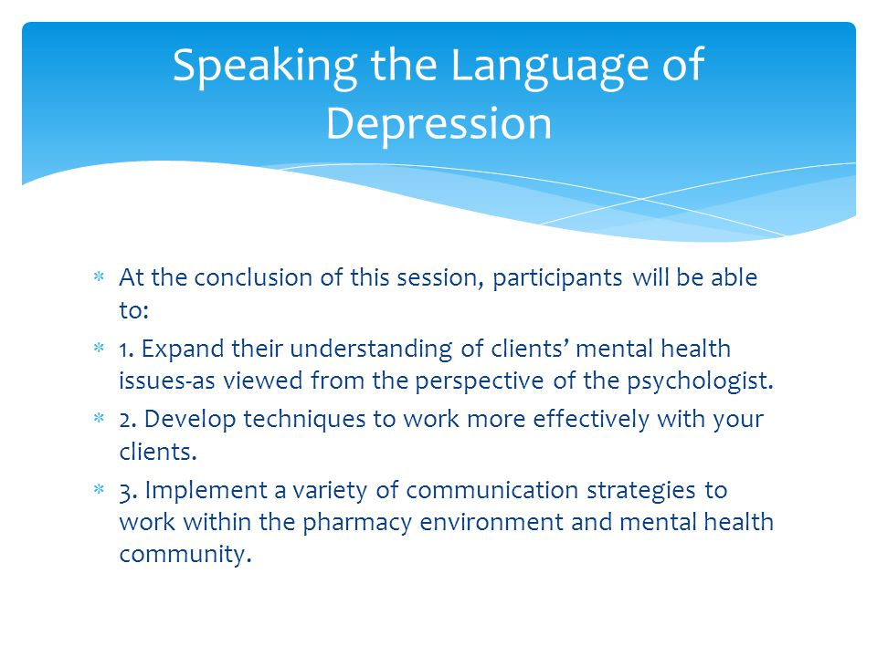  At the conclusion of this session, participants will be able to:  1. Expand their understanding of clients' mental health issues-as viewed from the