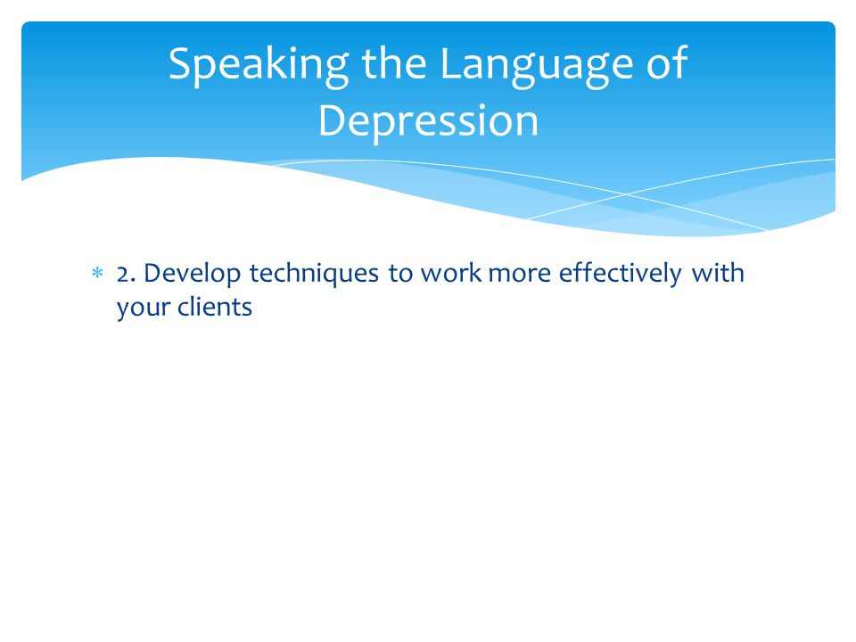  2. Develop techniques to work more effectively with your clients Speaking the Language of Depression