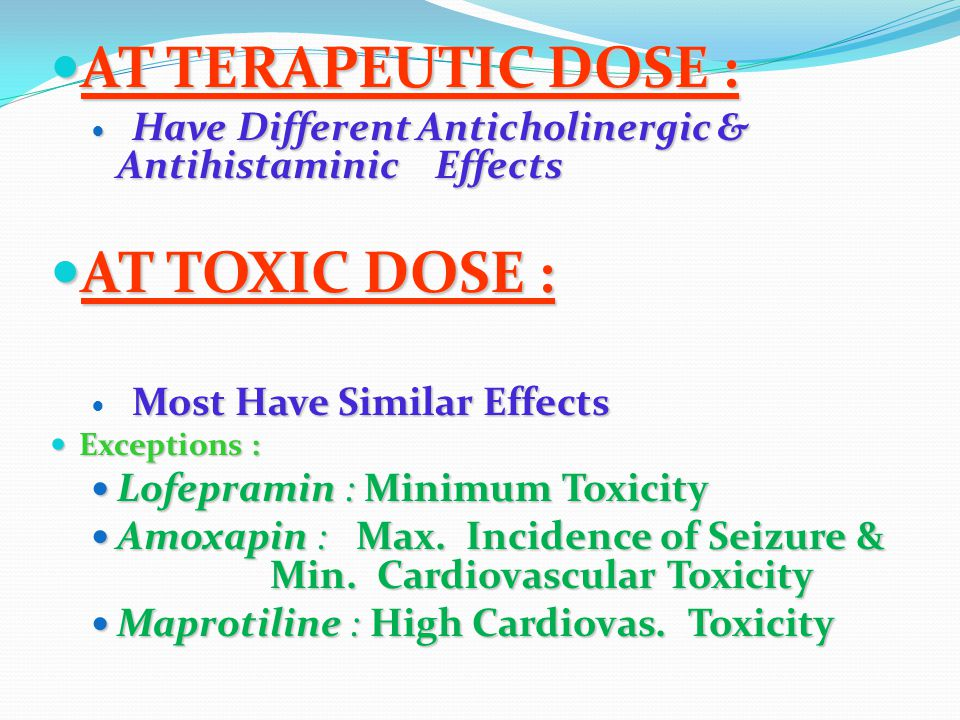 AT TERAPEUTIC DOSE : AT TERAPEUTIC DOSE : Have Different Anticholinergic & Antihistaminic Effects Have Different Anticholinergic & Antihistaminic Effects AT TOXIC DOSE : AT TOXIC DOSE : Most Have Similar Effects Exceptions : Exceptions : Lofepramin : Minimum Toxicity Lofepramin : Minimum Toxicity Amoxapin : Max.