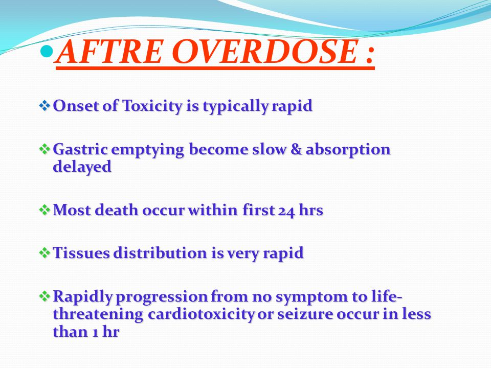 AFTRE OVERDOSE :  Onset of Toxicity is typically rapid  Gastric emptying become slow & absorption delayed  Most death occur within first 24 hrs  Tissues distribution is very rapid  Rapidly progression from no symptom to life- threatening cardiotoxicity or seizure occur in less than 1 hr