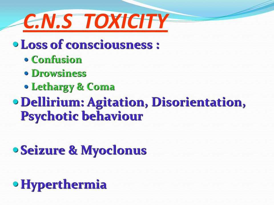 C.N.S TOXICITY Loss of consciousness : Loss of consciousness : Confusion Confusion Drowsiness Drowsiness Lethargy & Coma Lethargy & Coma Dellirium: Agitation, Disorientation, Psychotic behaviour Dellirium: Agitation, Disorientation, Psychotic behaviour Seizure & Myoclonus Seizure & Myoclonus Hyperthermia Hyperthermia