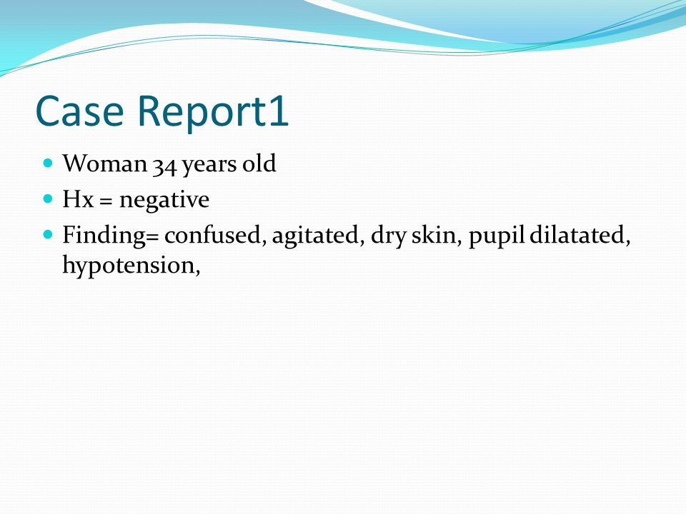Case Report1 Woman 34 years old Hx = negative Finding= confused, agitated, dry skin, pupil dilatated, hypotension,
