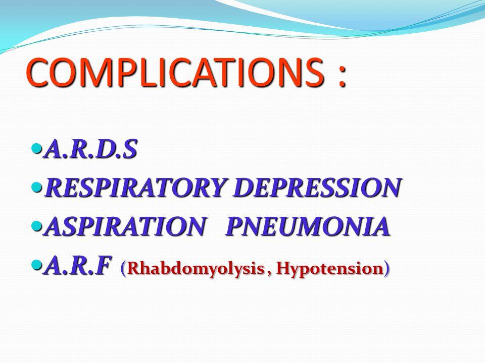 COMPLICATIONS : A.R.D.S A.R.D.S RESPIRATORY DEPRESSION RESPIRATORY DEPRESSION ASPIRATION PNEUMONIA ASPIRATION PNEUMONIA A.R.F (Rhabdomyolysis, Hypoten