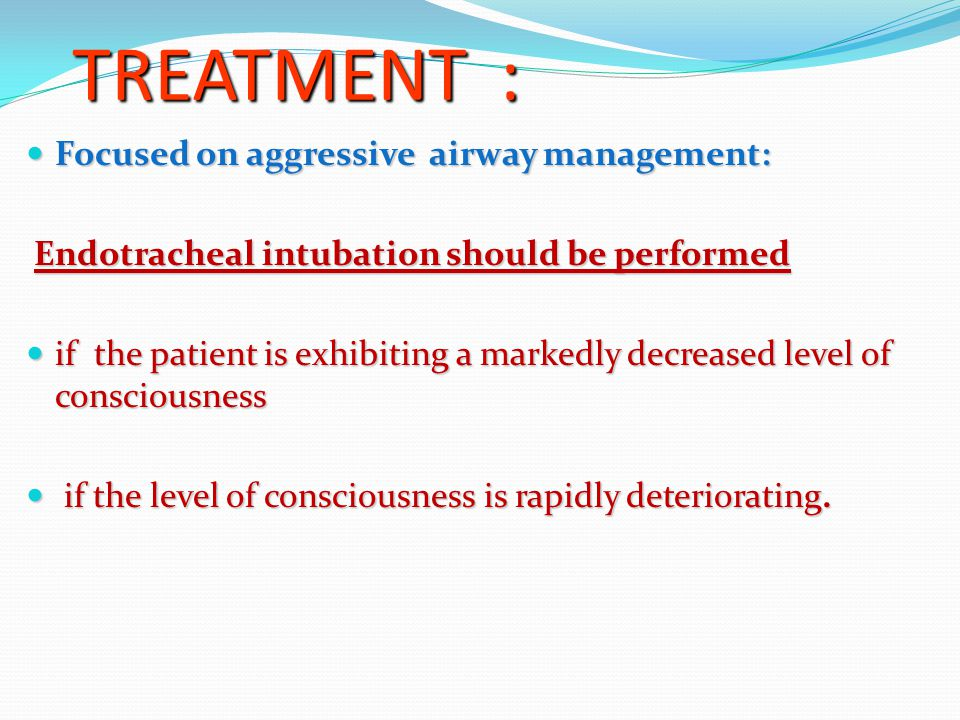 TREATMENT : Focused on aggressive airway management: Focused on aggressive airway management: Endotracheal intubation should be performed Endotracheal intubation should be performed if the patient is exhibiting a markedly decreased level of consciousness if the patient is exhibiting a markedly decreased level of consciousness if the level of consciousness is rapidly deteriorating.