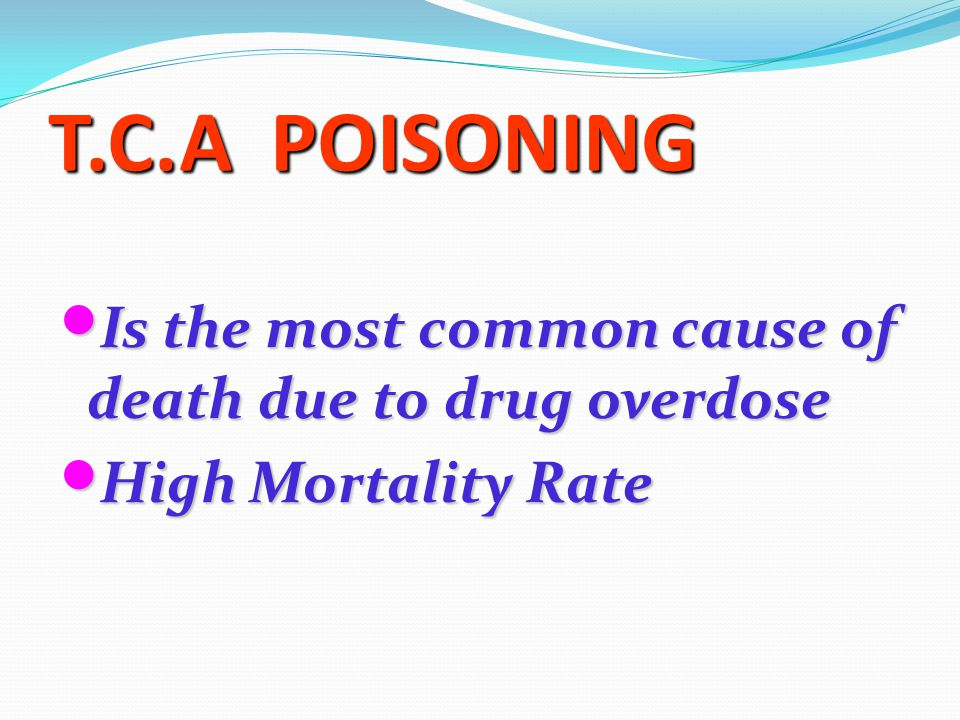 T.C.A POISONING Is the most common cause of death due to drug overdose Is the most common cause of death due to drug overdose High Mortality Rate High