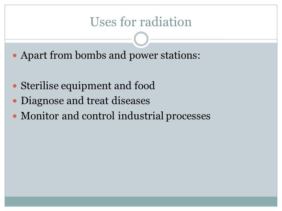 Uses for radiation Apart from bombs and power stations: Sterilise equipment and food Diagnose and treat diseases Monitor and control industrial processes