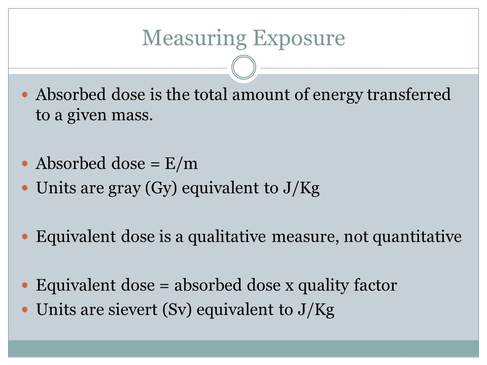Measuring Exposure Absorbed dose is the total amount of energy transferred to a given mass.