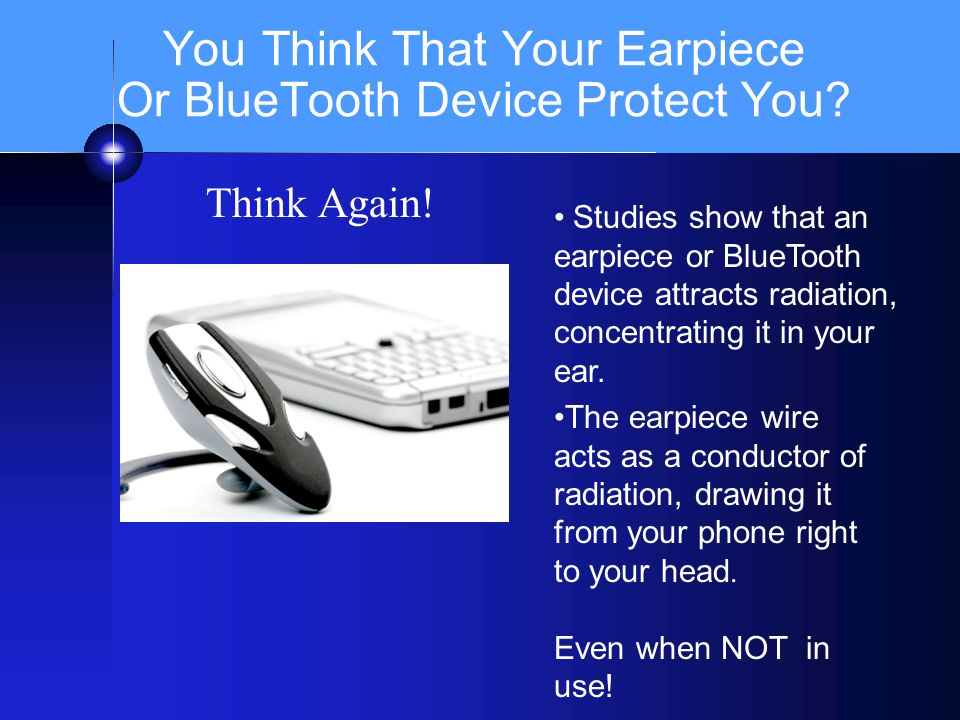 You Think That Your Earpiece Or BlueTooth Device Protect You? Think Again! Studies show that an earpiece or BlueTooth device attracts radiation, conce