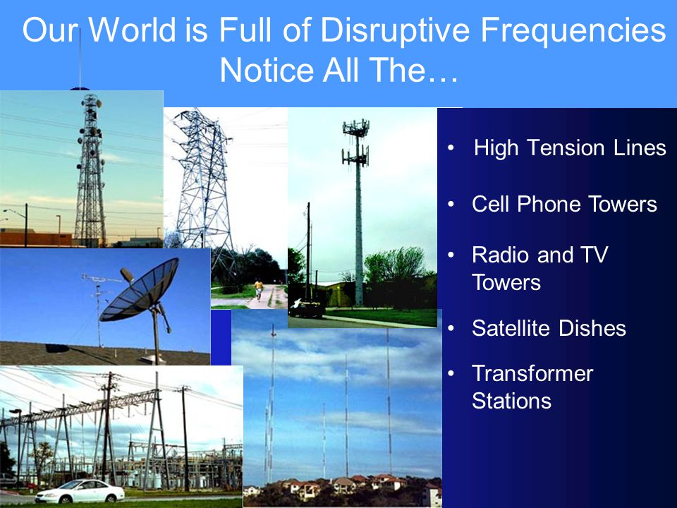 High Tension Lines Our World is Full of Disruptive Frequencies Notice All The… ll Cell Phone Towers Radio and TV Towers Satellite Dishes Transformer S