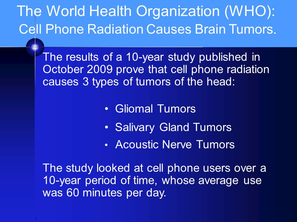 The World Health Organization (WHO): Cell Phone Radiation Causes Brain Tumors. ll The results of a 10-year study published in October 2009 prove that
