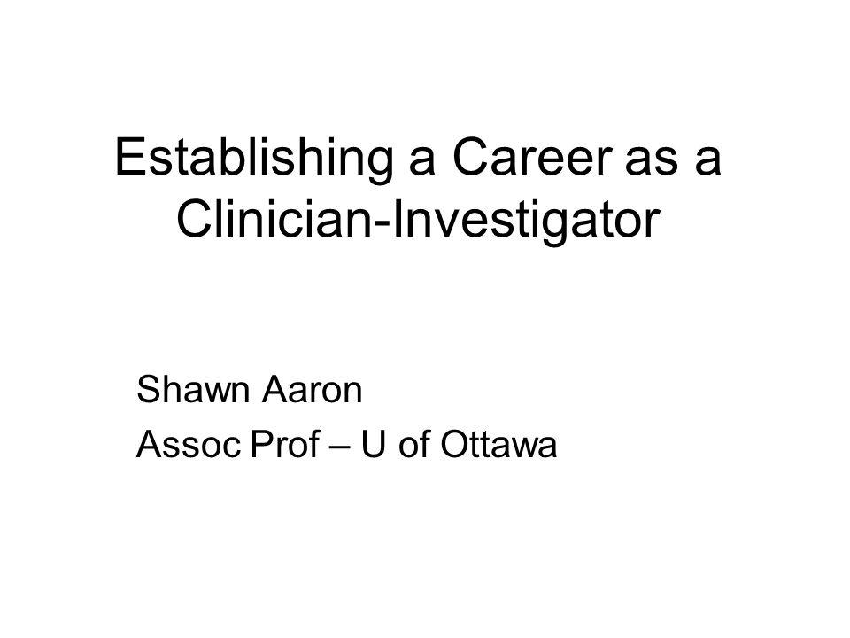 Establishing a Career as a Clinician-Investigator Shawn Aaron Assoc Prof – U of Ottawa